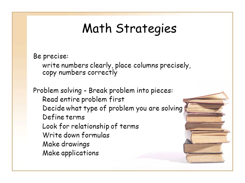 Math Strategies Be precise: write numbers clearly, place columns precisely, copy numbers correctly Problem solving - Break problem into pieces: Read e