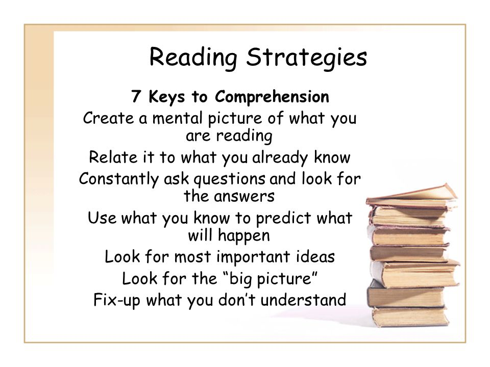 Reading Strategies 7 Keys to Comprehension Create a mental picture of what you are reading Relate it to what you already know Constantly ask questions
