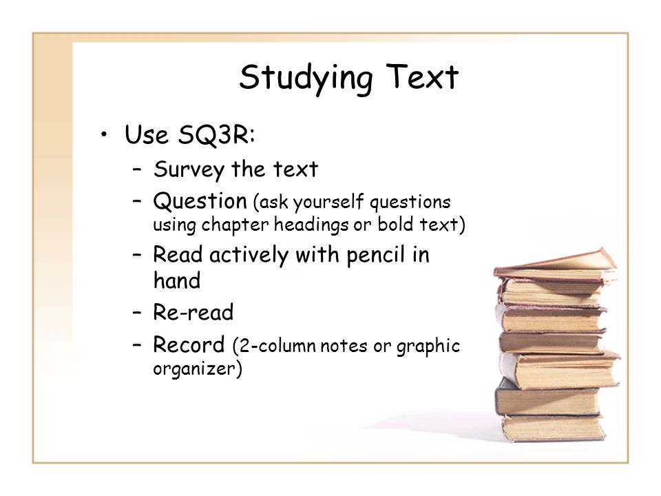 Studying Text Use SQ3R: –Survey the text –Question (ask yourself questions using chapter headings or bold text) –Read actively with pencil in hand –Re