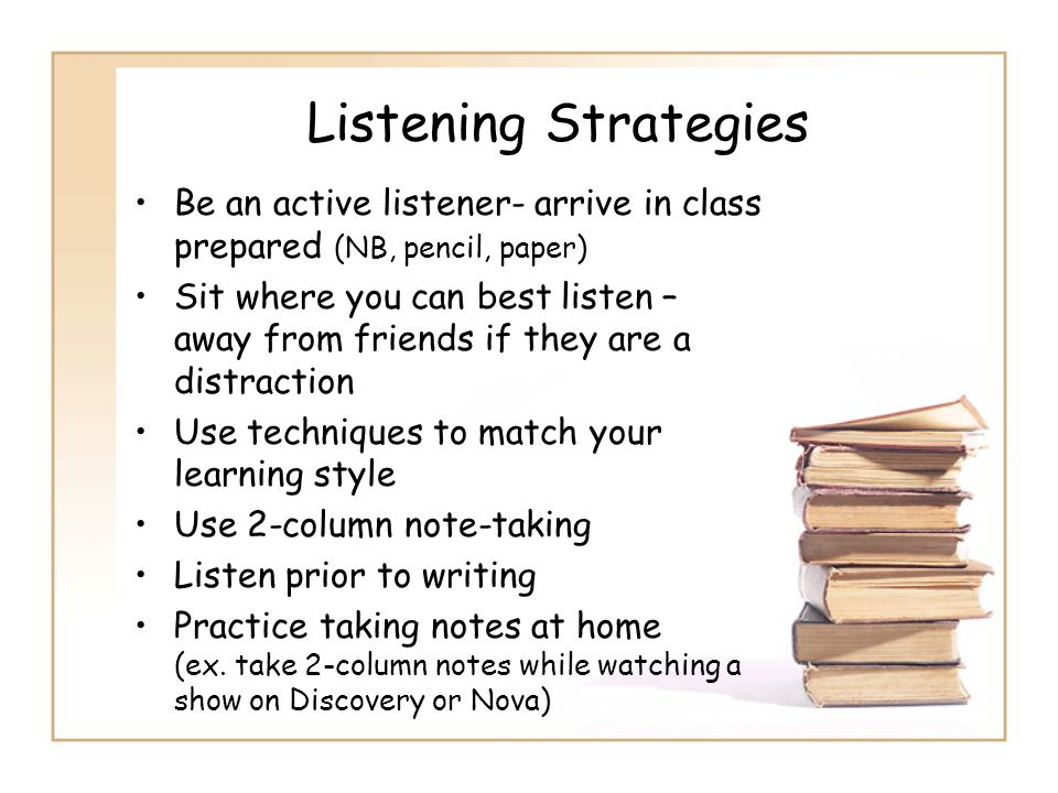 Listening Strategies Be an active listener- arrive in class prepared (NB, pencil, paper) Sit where you can best listen – away from friends if they are
