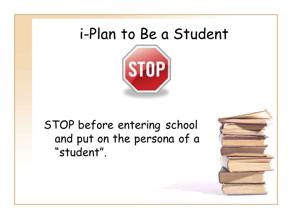 """i-Plan to Be a Student STOP before entering school and put on the persona of a """"student""""."""