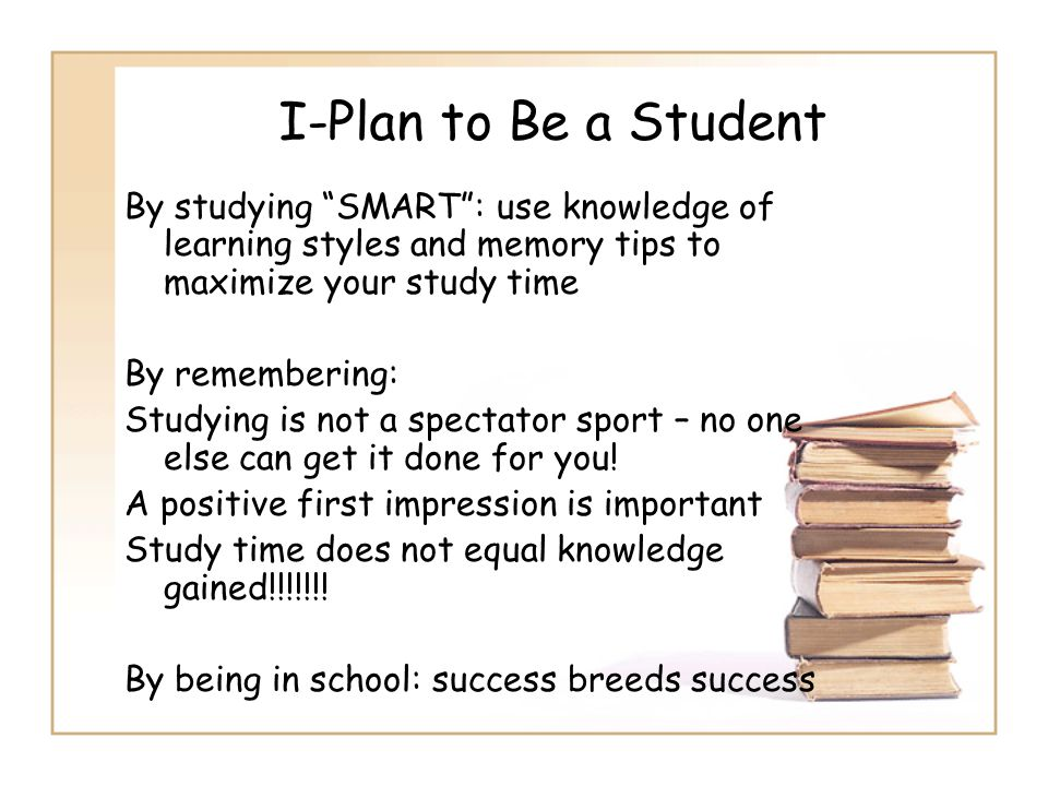 """I-Plan to Be a Student By studying """"SMART"""": use knowledge of learning styles and memory tips to maximize your study time By remembering: Studying is n"""