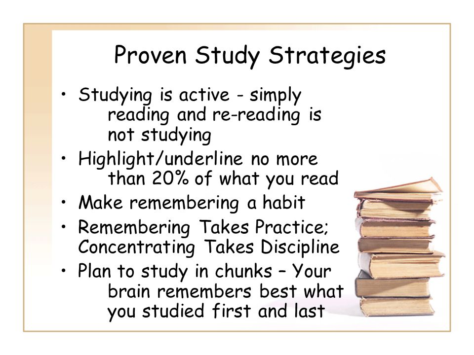 Proven Study Strategies Studying is active - simply reading and re-reading is not studying Highlight/underline no more than 20% of what you read Make