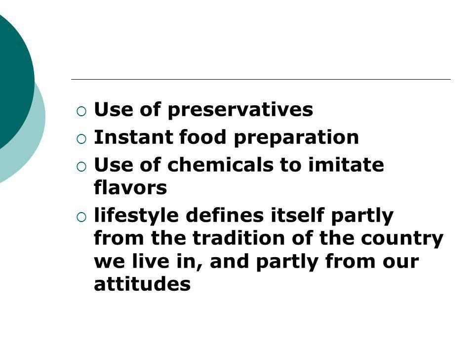  Use of preservatives  Instant food preparation  Use of chemicals to imitate flavors  lifestyle defines itself partly from the tradition of the co