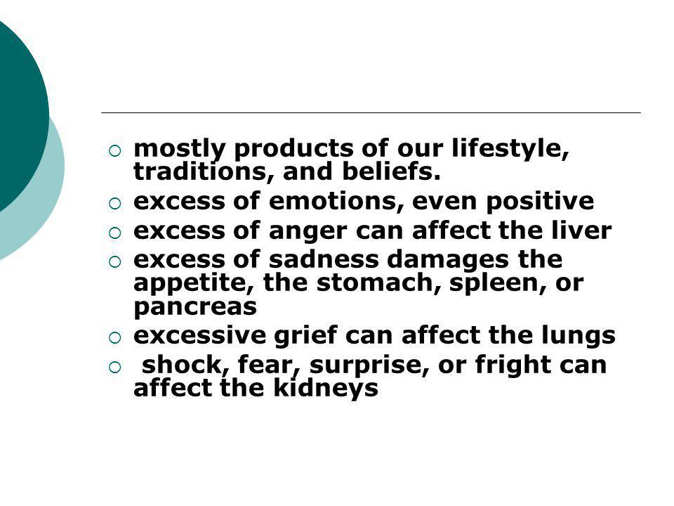  mostly products of our lifestyle, traditions, and beliefs.  excess of emotions, even positive  excess of anger can affect the liver  excess of sa