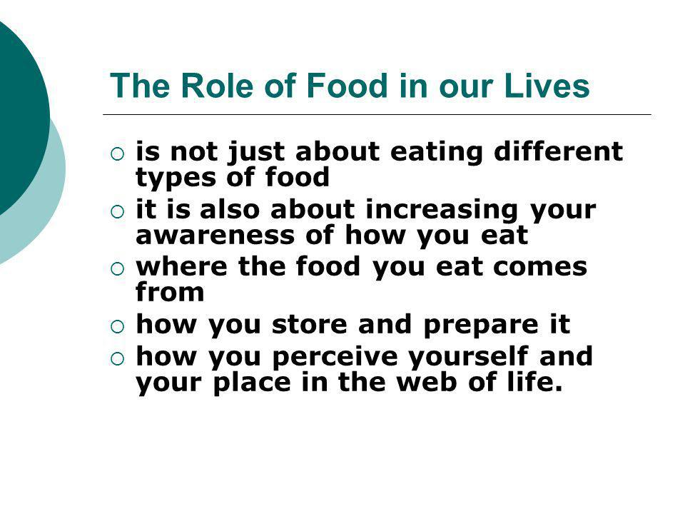 The Role of Food in our Lives  is not just about eating different types of food  it is also about increasing your awareness of how you eat  where the food you eat comes from  how you store and prepare it  how you perceive yourself and your place in the web of life.