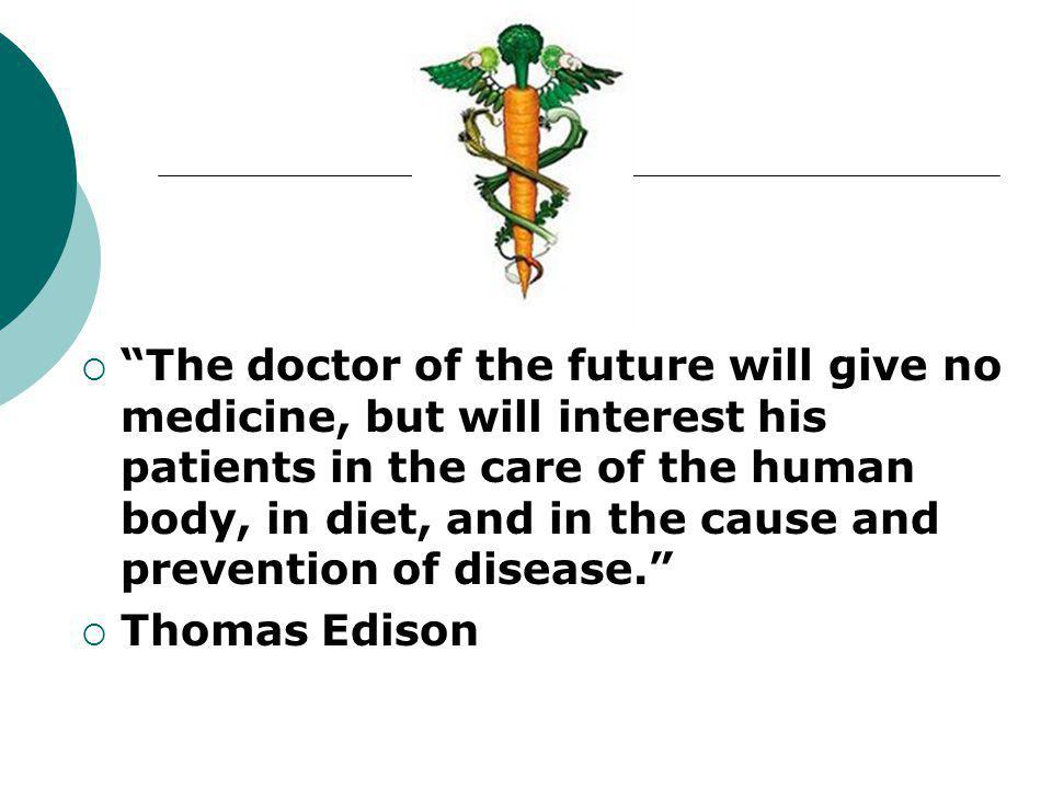  The doctor of the future will give no medicine, but will interest his patients in the care of the human body, in diet, and in the cause and prevention of disease.  Thomas Edison
