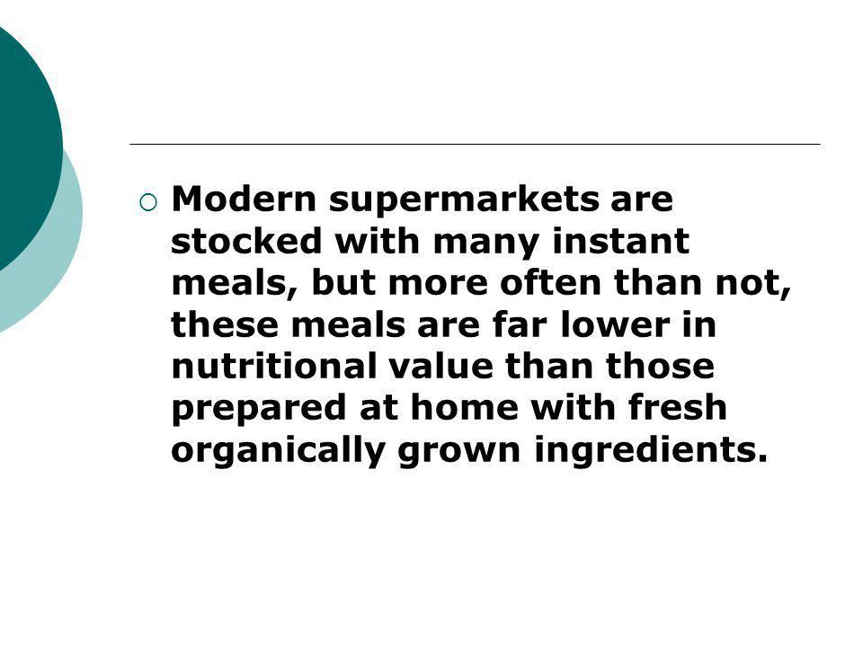  Modern supermarkets are stocked with many instant meals, but more often than not, these meals are far lower in nutritional value than those prepared at home with fresh organically grown ingredients.