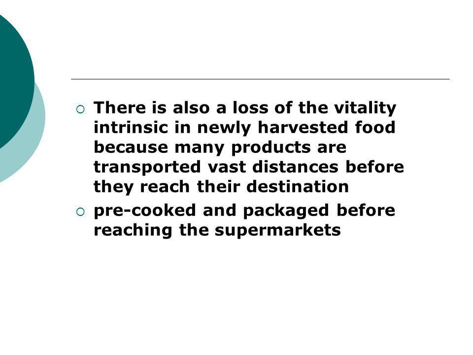  There is also a loss of the vitality intrinsic in newly harvested food because many products are transported vast distances before they reach their