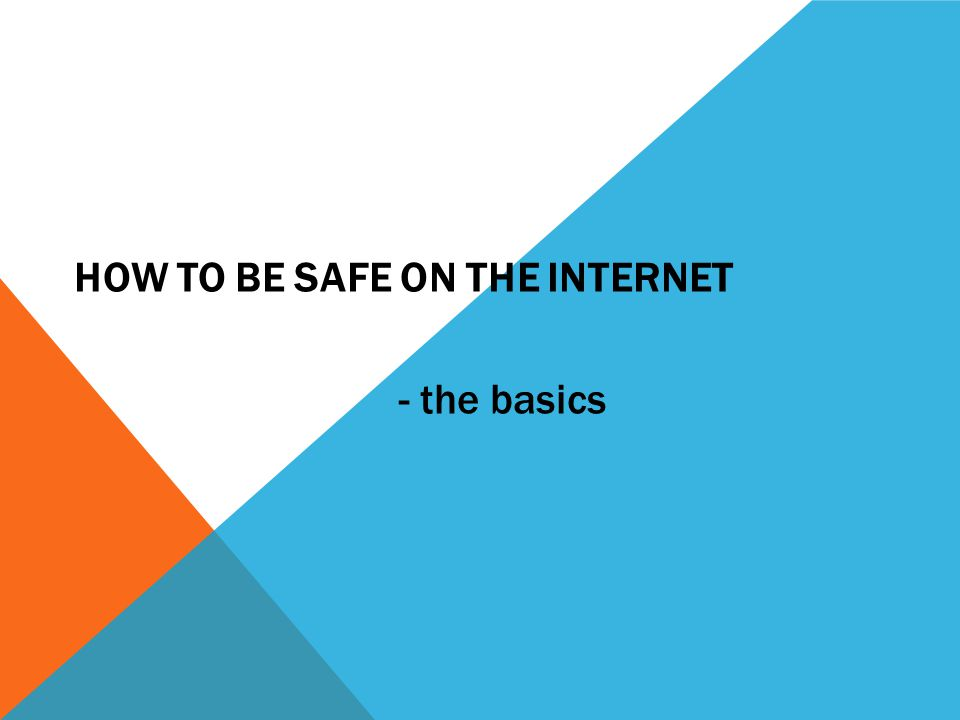 HOW TO BE SAFE ON THE INTERNET - the basics