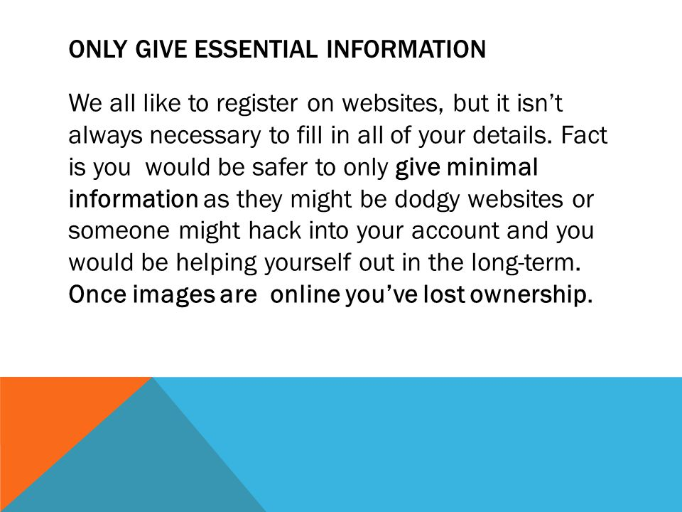ONLY GIVE ESSENTIAL INFORMATION We all like to register on websites, but it isn't always necessary to fill in all of your details.