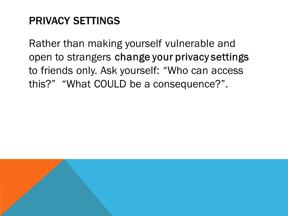 PRIVACY SETTINGS Rather than making yourself vulnerable and open to strangers change your privacy settings to friends only.