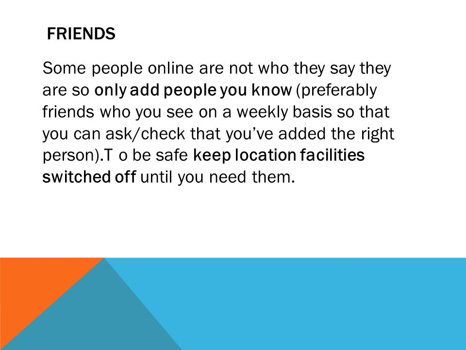 FRIENDS Some people online are not who they say they are so only add people you know (preferably friends who you see on a weekly basis so that you can ask/check that you've added the right person).T o be safe keep location facilities switched off until you need them.