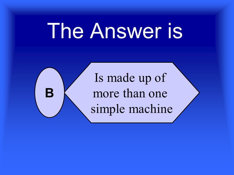 A compound or complex machine…. Can be a wedge Is made up of more than one simple machine Is difficult to make Is the same as a simple machine A B C D