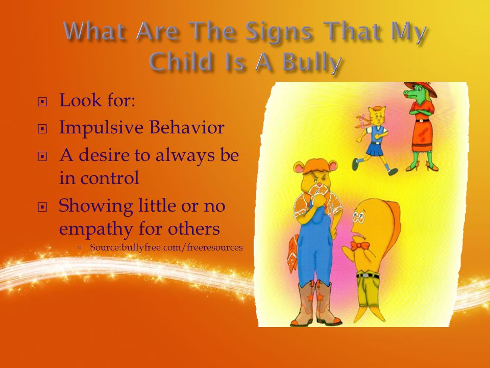  Look for:  Impulsive Behavior  A desire to always be in control  Showing little or no empathy for others  Source:bullyfree.com/freeresources