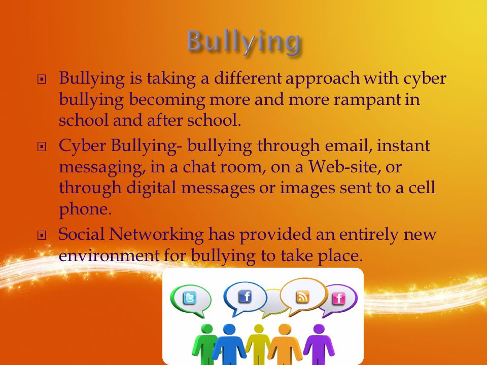  Bullying is taking a different approach with cyber bullying becoming more and more rampant in school and after school.