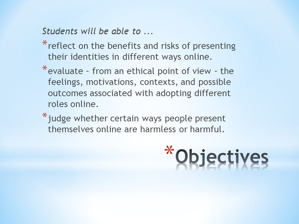 Students will be able to... * reflect on the benefits and risks of presenting their identities in different ways online. * evaluate – from an ethical