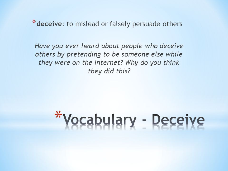 * deceive: to mislead or falsely persuade others Have you ever heard about people who deceive others by pretending to be someone else while they were