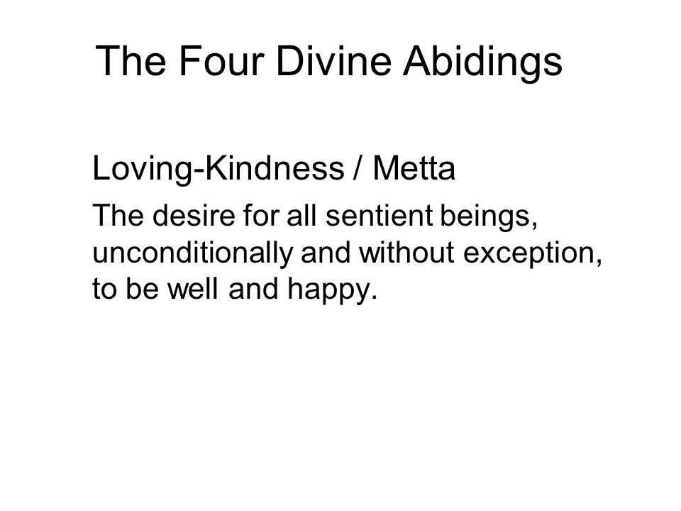 The Four Divine Abidings Loving-Kindness / Metta The desire for all sentient beings, unconditionally and without exception, to be well and happy.