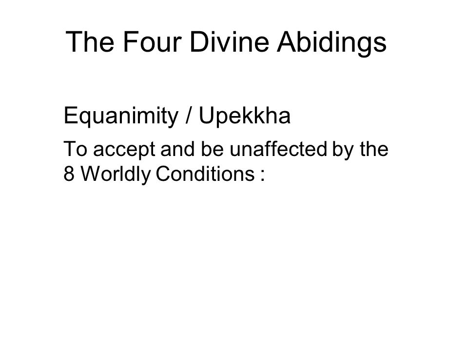 The Four Divine Abidings Equanimity / Upekkha To accept and be unaffected by the 8 Worldly Conditions : Gain and loss Honour and disgrace Praise and b