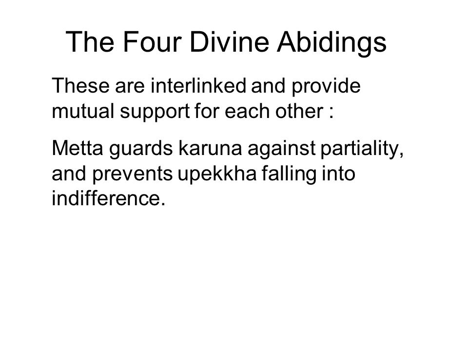 The Four Divine Abidings These are interlinked and provide mutual support for each other : Metta guards karuna against partiality, and prevents upekkh