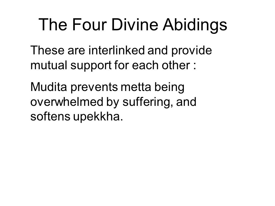The Four Divine Abidings These are interlinked and provide mutual support for each other : Mudita prevents metta being overwhelmed by suffering, and s