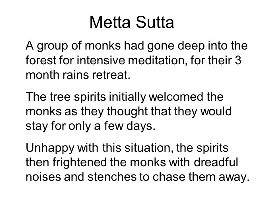 Metta Sutta A group of monks had gone deep into the forest for intensive meditation, for their 3 month rains retreat. The tree spirits initially welco