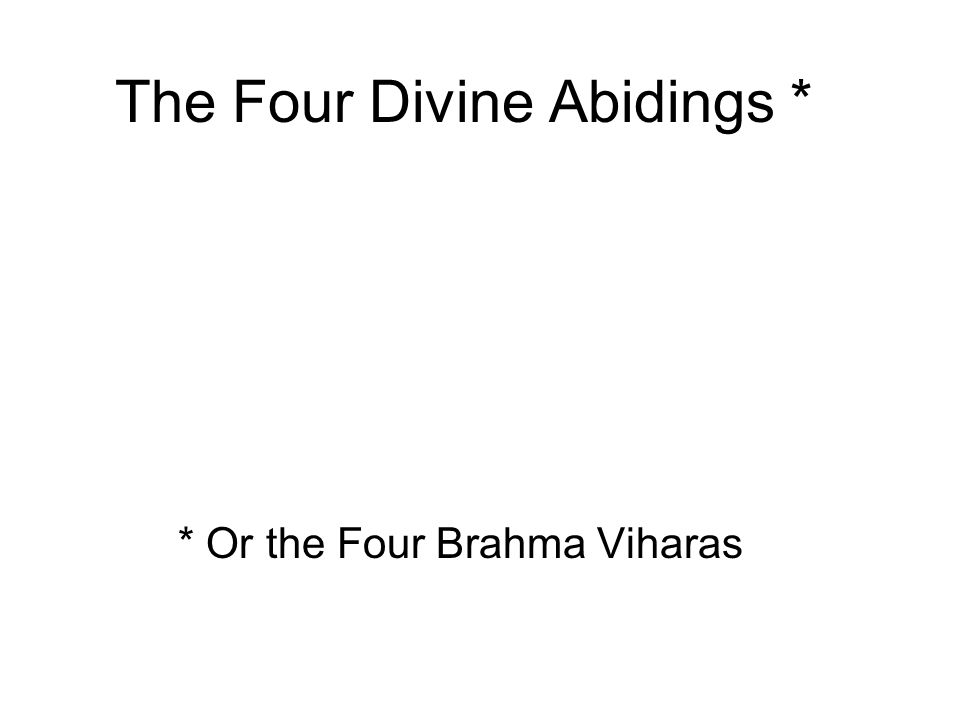 The Four Divine Abidings * Loving-Kindness / Metta Compassion / Karuna Sympathetic joy / Mudita Equanimity / Upekkha * Or the Four Brahma Viharas