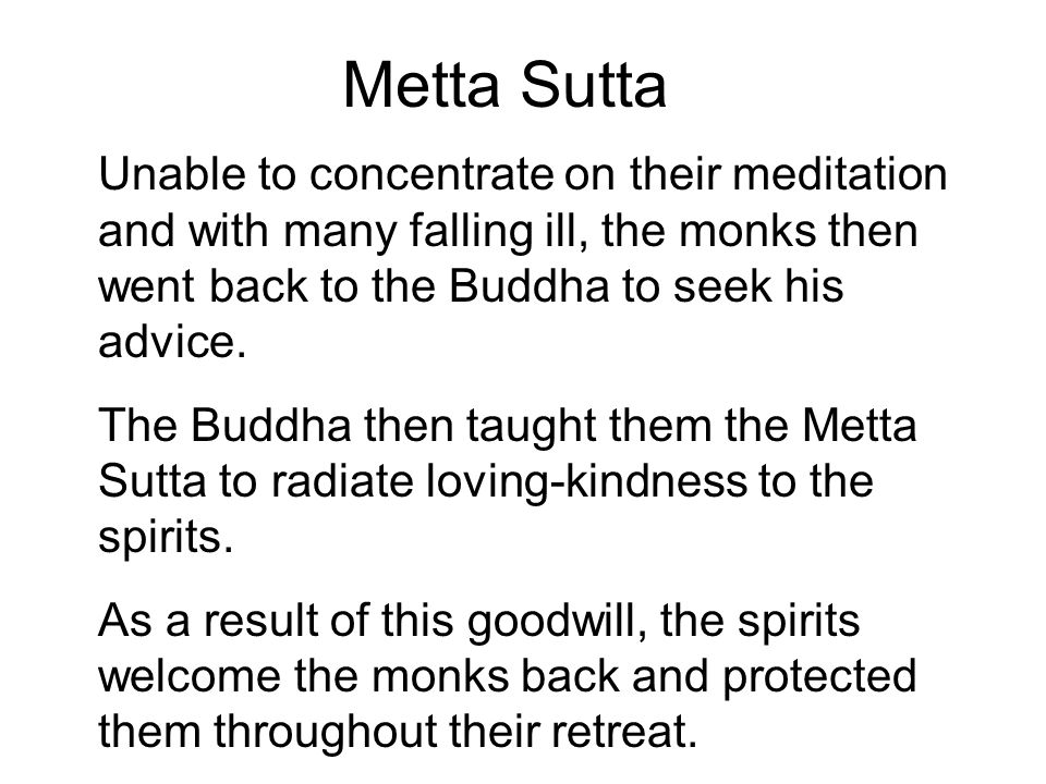 Metta Sutta Unable to concentrate on their meditation and with many falling ill, the monks then went back to the Buddha to seek his advice. The Buddha
