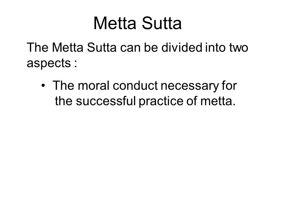 Metta Sutta The Metta Sutta can be divided into two aspects : The moral conduct necessary for the successful practice of metta. The method of practice
