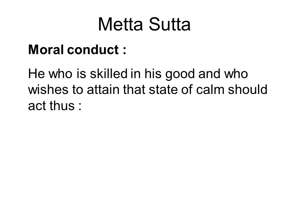 Metta Sutta Moral conduct : He who is skilled in his good and who wishes to attain that state of calm should act thus : He should be able, upright, pe