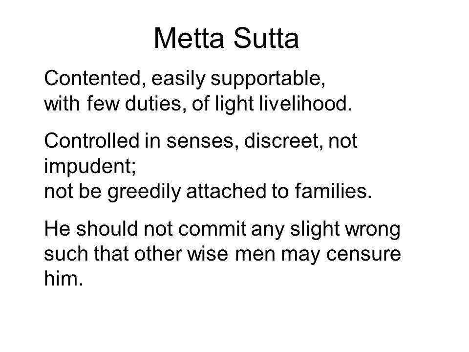 Metta Sutta Contented, easily supportable, with few duties, of light livelihood. Controlled in senses, discreet, not impudent; not be greedily attache