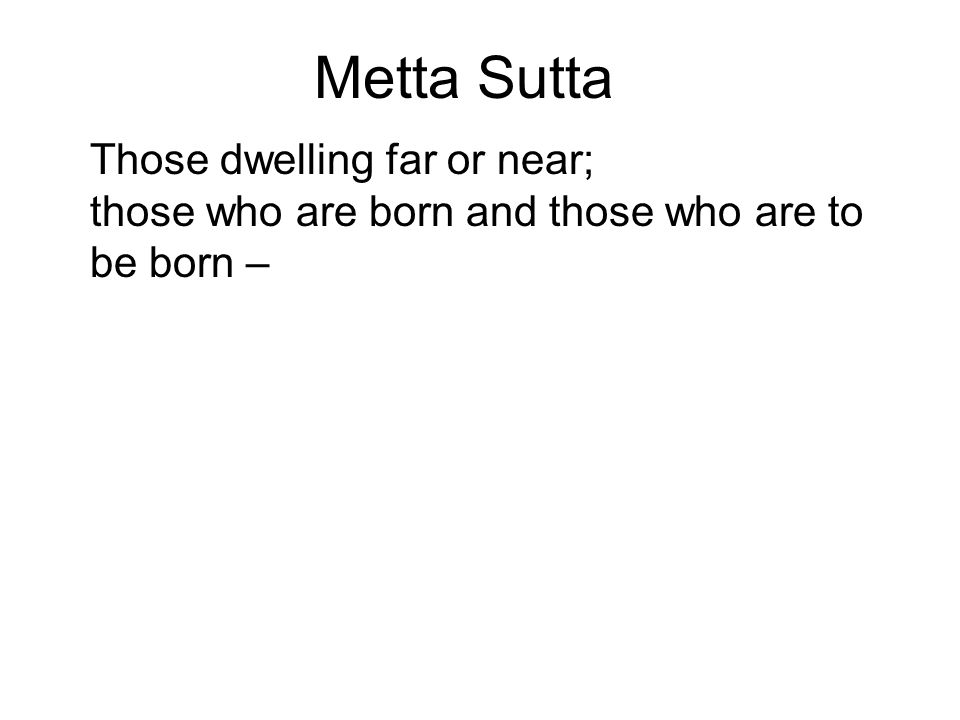 Metta Sutta Those dwelling far or near; those who are born and those who are to be born – May all beings, without exception, be happy minded! Let none