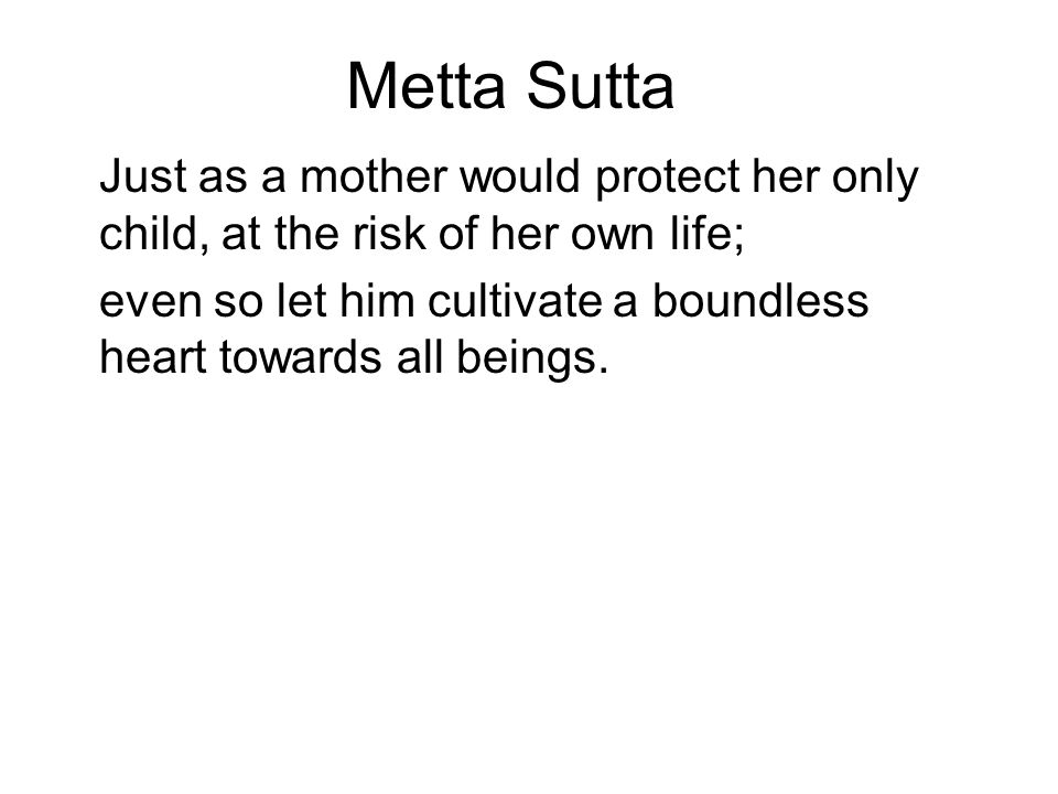 Metta Sutta Just as a mother would protect her only child, at the risk of her own life; even so let him cultivate a boundless heart towards all beings