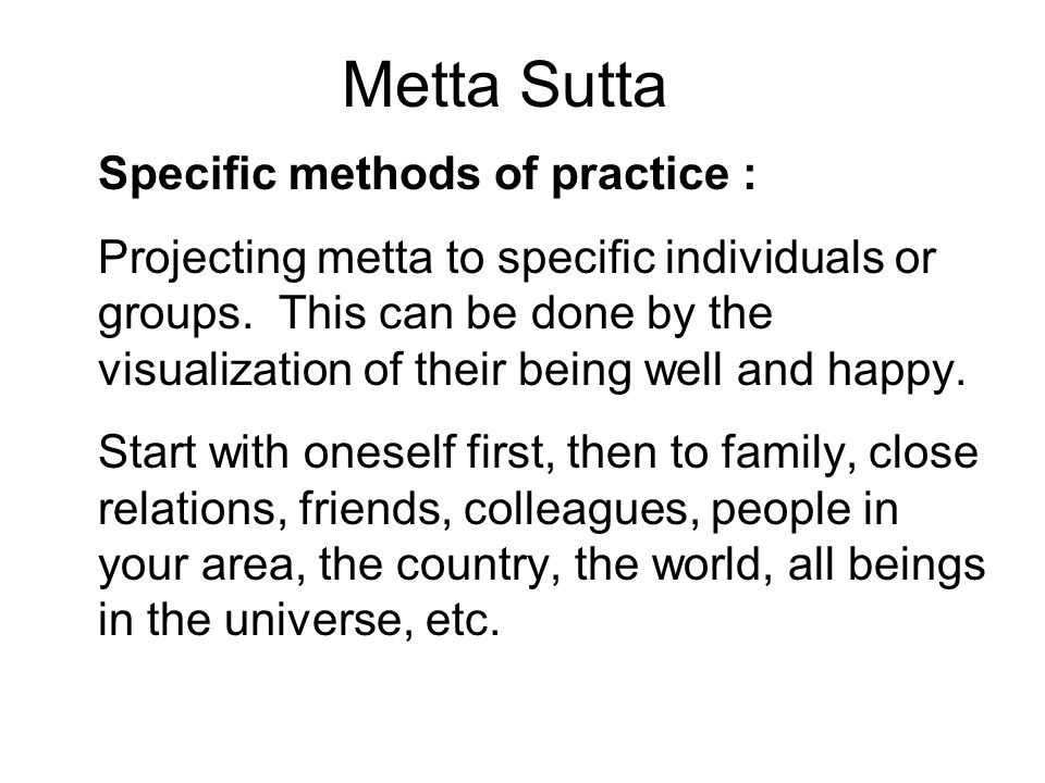 Metta Sutta Specific methods of practice : Projecting metta to specific individuals or groups. This can be done by the visualization of their being we