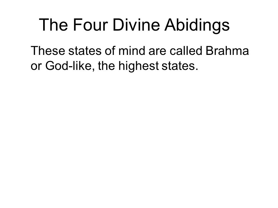 The Four Divine Abidings These states of mind are called Brahma or God-like, the highest states. They are called Viharas or abodes or abidings, becaus
