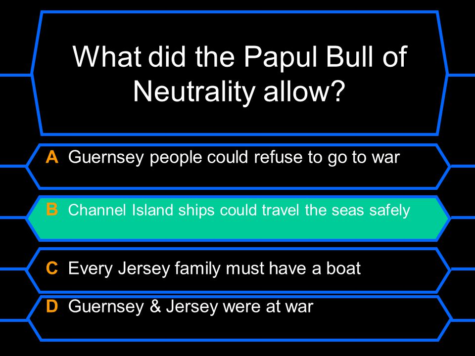 What did the Papul Bull of Neutrality allow? A Guernsey people could refuse to go to war. B Channel Island ships could travel the seas safely. C Every