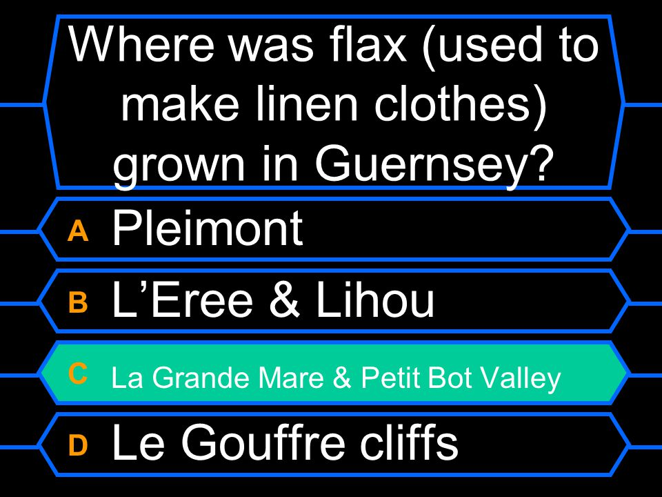 Where was flax (used to make linen clothes) grown in Guernsey? A Pleimont B L'Eree & Lihou C La Grande Mare & Petit Bot Valley D Le Gouffre cliffs