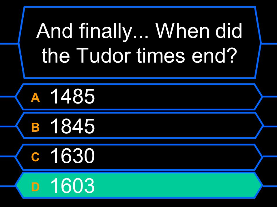 And finally... When did the Tudor times end A 1485 B 1845 C 1630 D 1603