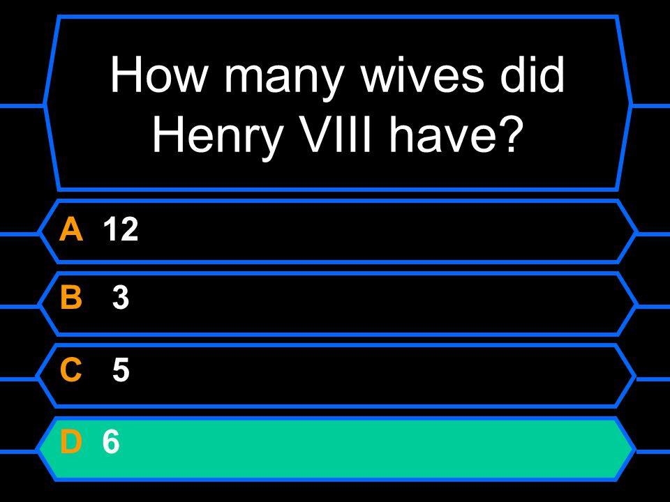 How many wives did Henry VIII have A 12 B 3 C 5 D 6