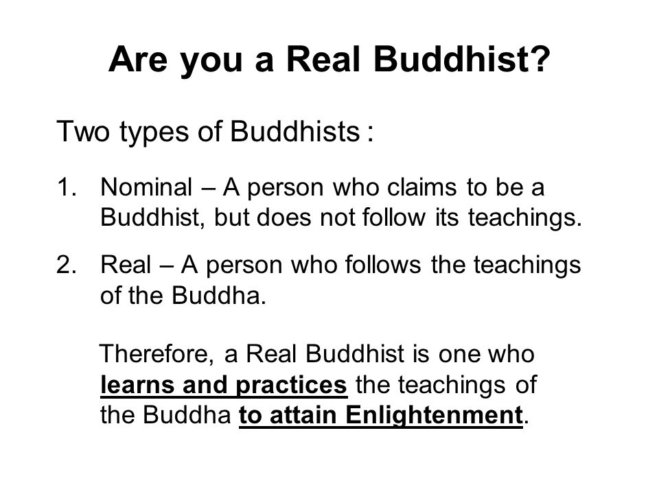 Are you a Real Buddhist? Two types of Buddhists : 1.Nominal – A person who claims to be a Buddhist, but does not follow its teachings. 2.Real – A pers