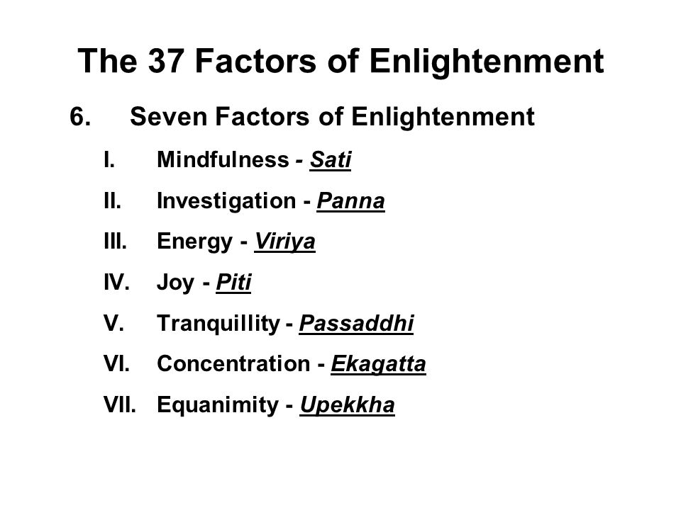 The 37 Factors of Enlightenment 6.Seven Factors of Enlightenment I.Mindfulness - Sati II.Investigation - Panna III.Energy - Viriya IV.Joy - Piti V.Tra