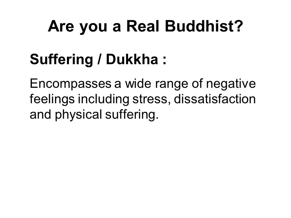 Are you a Real Buddhist? Suffering / Dukkha : Encompasses a wide range of negative feelings including stress, dissatisfaction and physical suffering.