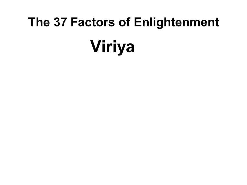 The 37 Factors of Enlightenment Viriya The state of a strong man (or woman). Possessing : Energy and determination Applying : Effort and diligence Thi