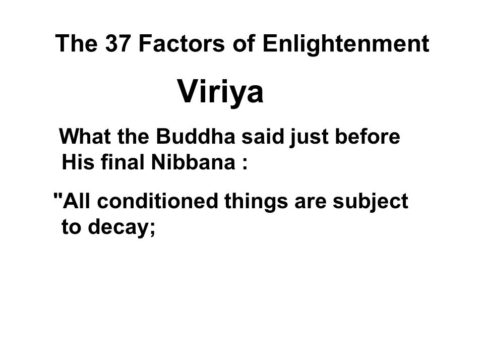 The 37 Factors of Enlightenment Viriya What the Buddha said just before His final Nibbana :