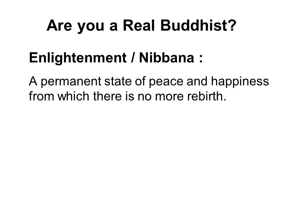 Are you a Real Buddhist? Enlightenment / Nibbana : A permanent state of peace and happiness from which there is no more rebirth. To be attained gradua