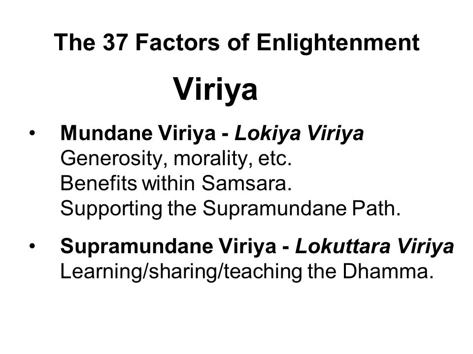 The 37 Factors of Enlightenment Viriya Mundane Viriya - Lokiya Viriya Generosity, morality, etc. Benefits within Samsara. Supporting the Supramundane