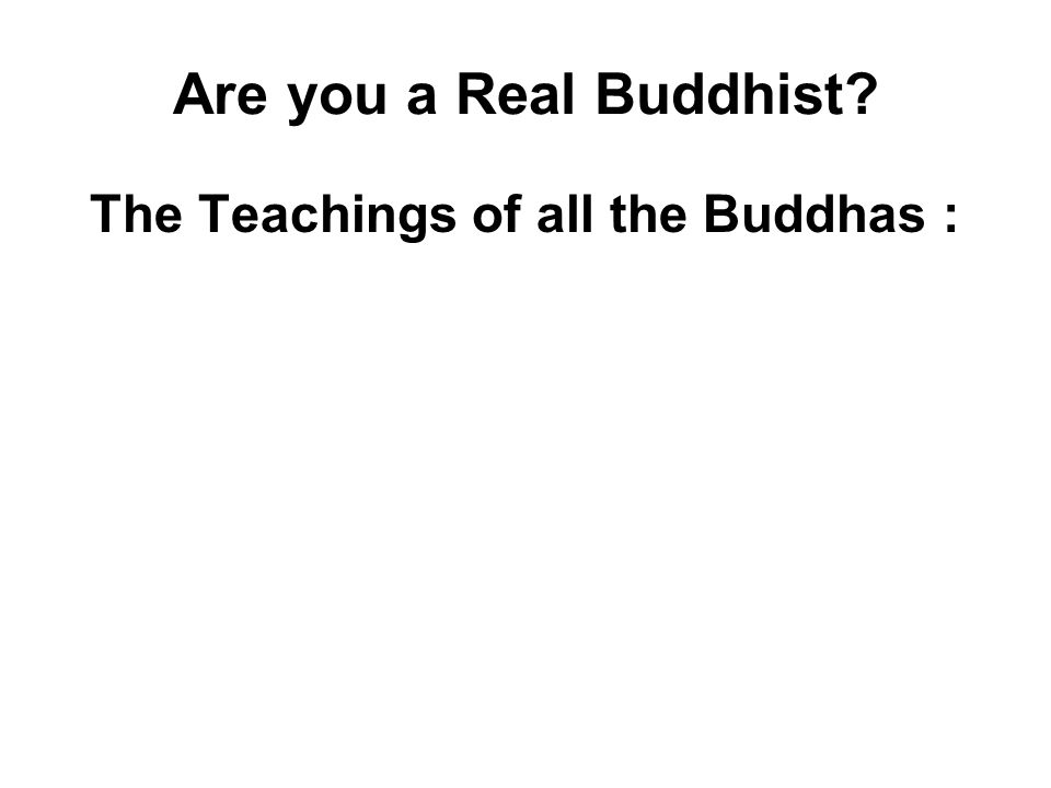 Are you a Real Buddhist? The Teachings of all the Buddhas : Do Good - with Energy and Effort Avoid Evil - with Determination and Diligence Purify your