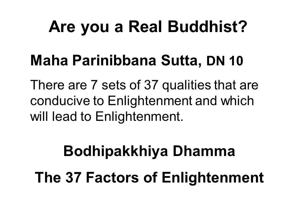 Are you a Real Buddhist? Maha Parinibbana Sutta, DN 10 There are 7 sets of 37 qualities that are conducive to Enlightenment and which will lead to Enl