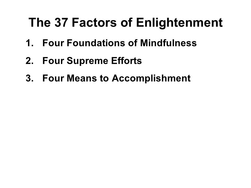 The 37 Factors of Enlightenment 1.Four Foundations of Mindfulness 2.Four Supreme Efforts 3.Four Means to Accomplishment 4.Five Faculties 5.Five Powers